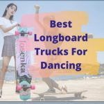 best longboard trucks for dancing