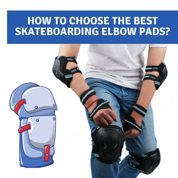 how to choose the best skateboarding elbow pads